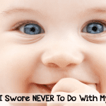 Things I Swore I'd Never Do With My Baby