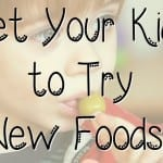 10 Ways to Get Your Kids To Try New Foods