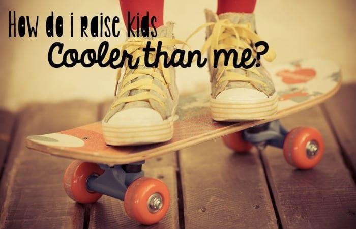 How do I raise kids cooler than me?