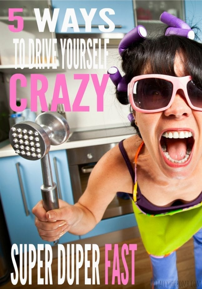 5 Ways To Drive Yourself Crazy Super Duper Fast
