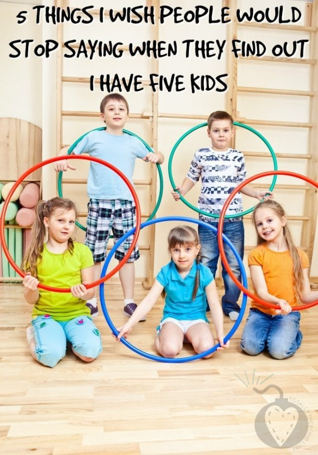Five things I wish people would stop saying when they find out i have five kids